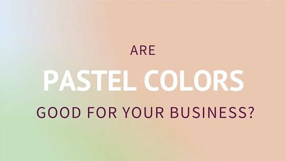 Are Pastel Colors good for your business?