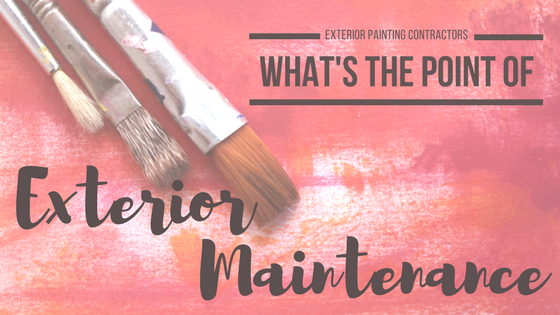 Exterior Painting Contractors: What's the Point of Exterior Maintenance?
