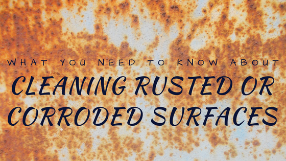 What You Need To Know About Cleaning Rusted or Corroded Surfaces